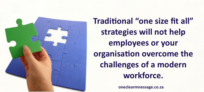 "Traditional ""one size fit all"" strategies will not help employees or your organisation overcome the challenges of a modern workforce."