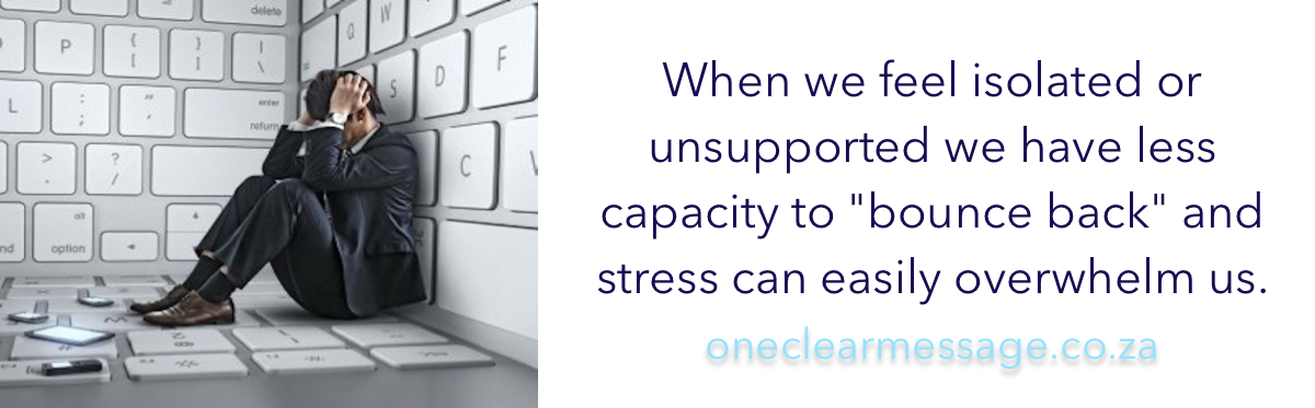 "When we feel isolated or unsupported we have less capacity to ""bounce back"" and stress can easily overwhelm us"